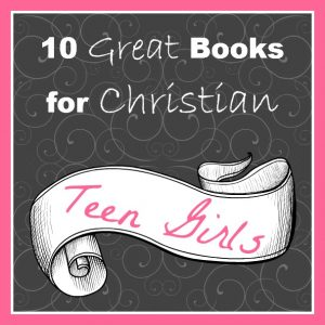 Cindy's top 10 list of books for Christian teen girls.  Good picks!