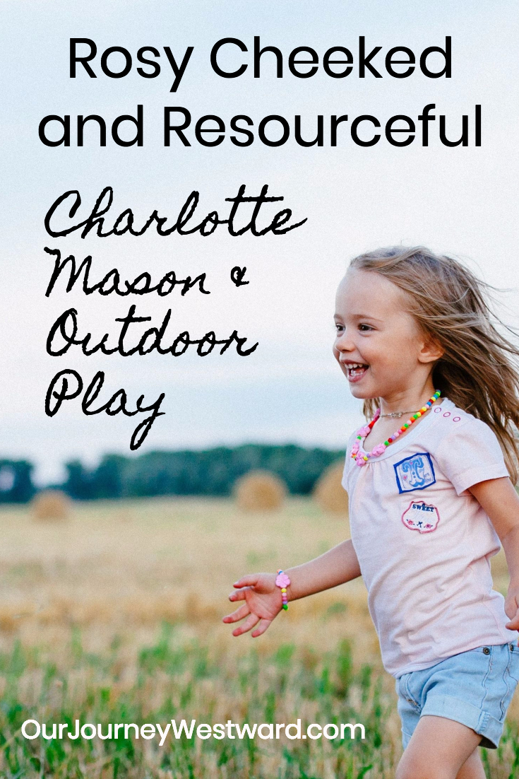 "I love how the phrase ""rosy cheeked and resourceful"" describes the concept of Charlotte Mason outdoor play. #charlottemason #homeschool"